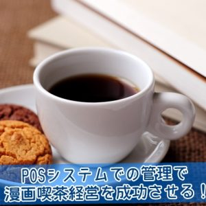 POSシステムでの管理で漫画喫茶経営を成功させる