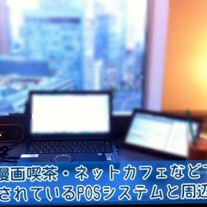 漫画喫茶・ネットカフェなどで利用されているPOSシステムと周辺機器